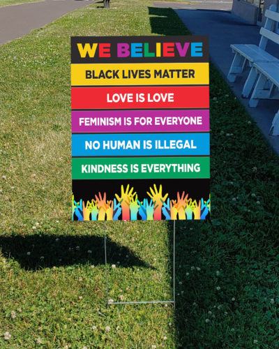 We Believe: Black Lives Matter, Love Is Love, Feminism Is For Everyone, No Human Is Illegal, Kindness Is Everything